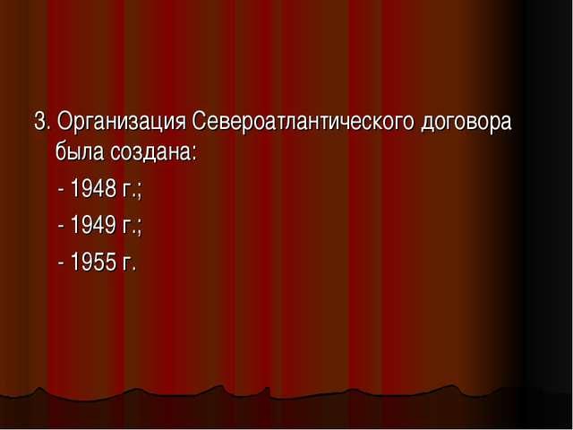 3. Организация Североатлантического договора была создана: - 1948 г.; - 1949...