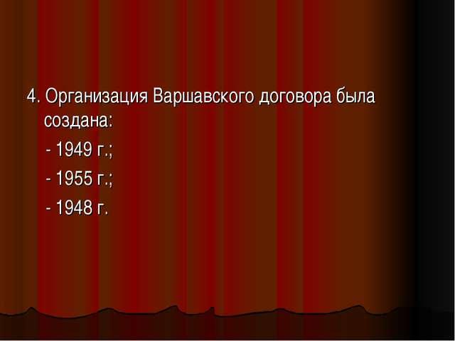 4. Организация Варшавского договора была создана: - 1949 г.; - 1955 г.; - 194...