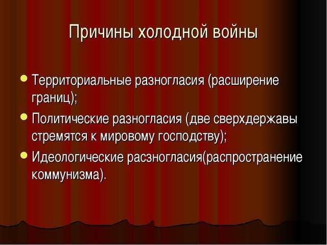 Причины холодной войны Территориальные разногласия (расширение границ); Полит...