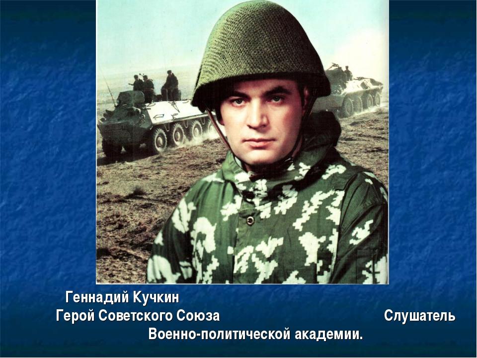 Геннадий Кучкин Герой Советского Союза Слушатель Военно-политической академии.