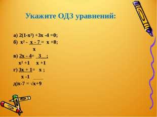 Укажите ОДЗ уравнений: а) 2(1-х²) +3х -4 =0; б) х² - х - 7 = х +8; х в) 2х -