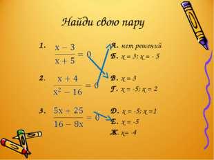 Найди свою пару 1. А. нет решений Б. х = 3; х = - 5 2. В. х = 3 Г. х = -5;