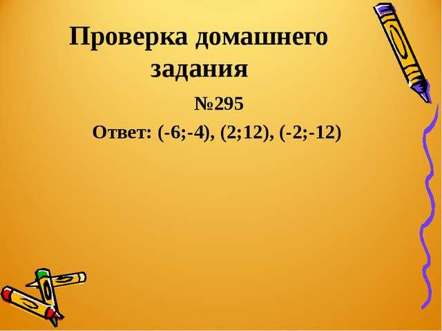 Проверка домашнего задания №295 Ответ: (-6;-4), (2;12), (-2;-12)