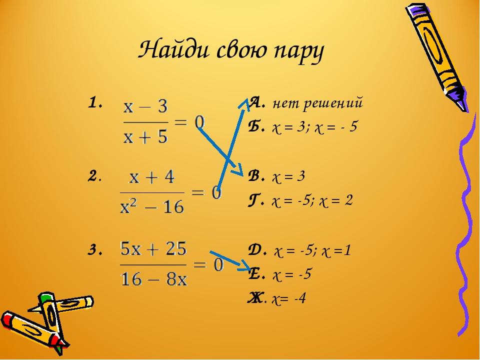 Найди свою пару 1. А. нет решений Б. х = 3; х = - 5 2. В. х = 3 Г. х = -5;...