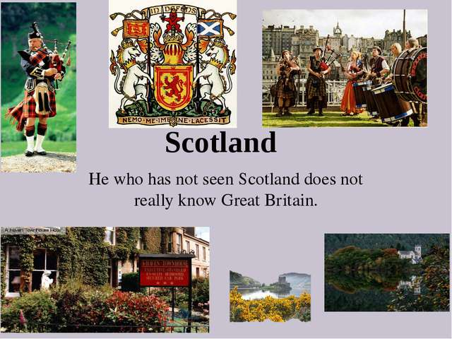 Scotland He who has not seen Scotland does not really know Great Britain.