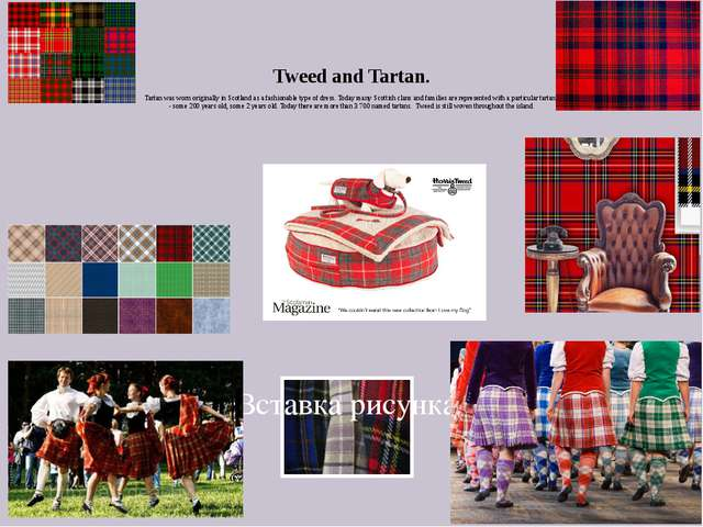 Tweed and Tartan. Tartan was worn originally in Scotland as a fashionable typ...