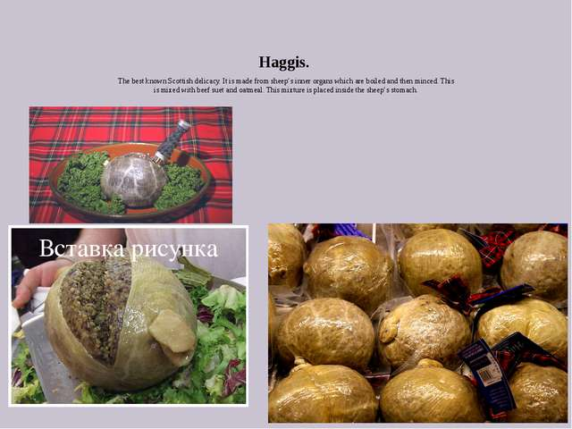Haggis. The best known Scottish delicacy. It is made from sheep's inner organ...