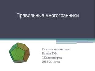 Правильные многогранники Учитель математики Тымма Т.Ф. Г.Калининград 2013-201
