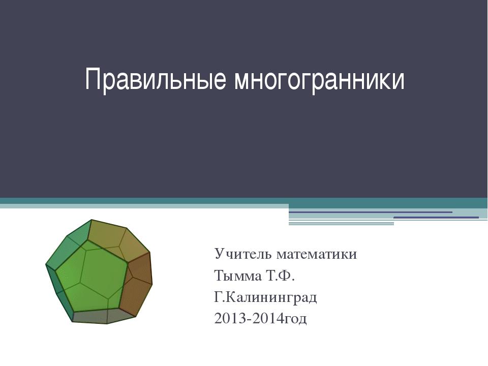 Правильные многогранники Учитель математики Тымма Т.Ф. Г.Калининград 2013-201...