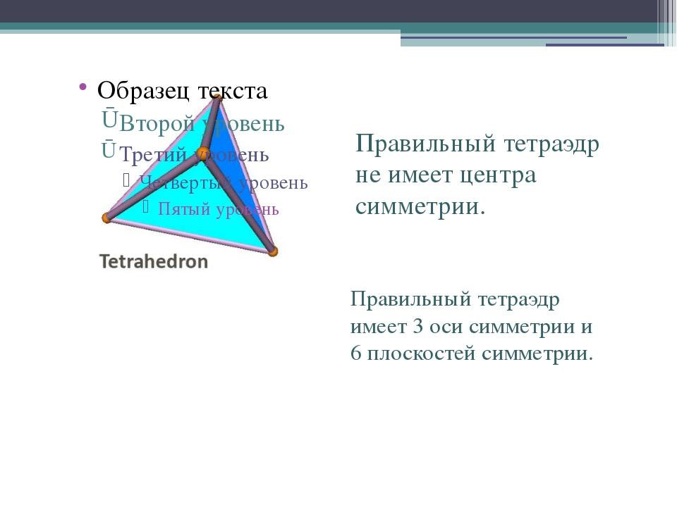 Правильный тетраэдр не имеет центра симметрии. Правильный тетраэдр имеет 3 ос...