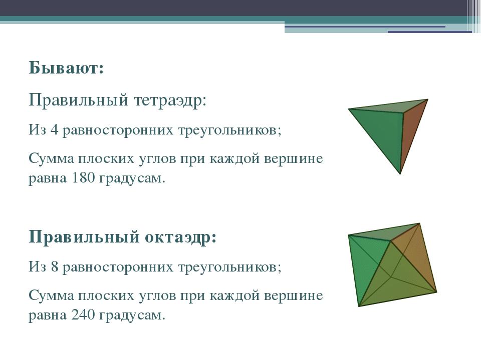 Бывают: Правильный тетраэдр: Из 4 равносторонних треугольников; Сумма плоских...