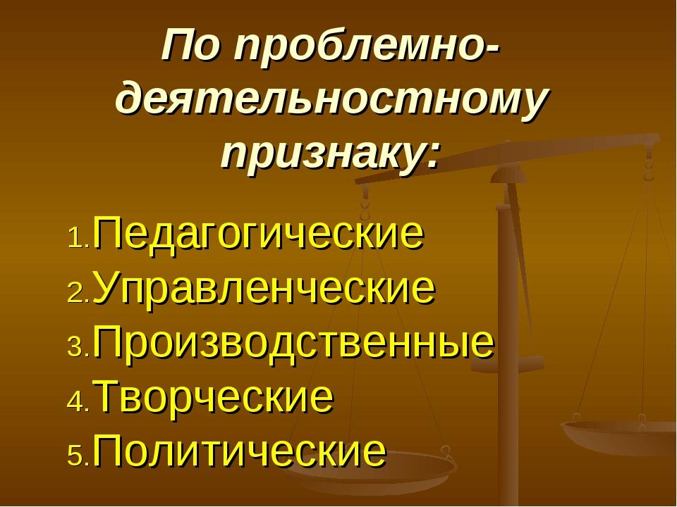 По проблемно-деятельностному признаку: Педагогические Управленческие Производ...