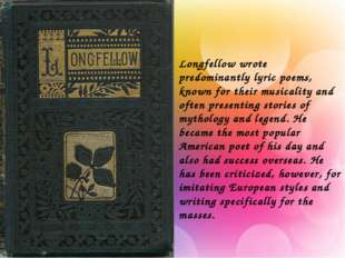 Longfellow wrote predominantly lyric poems, known for their musicality and of