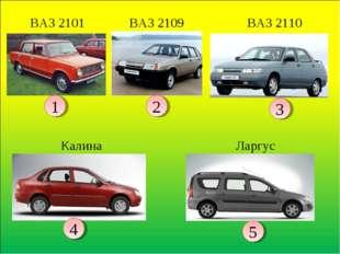 1 2 3 4 5 Калина ВАЗ 2109 ВАЗ 2110 ВАЗ 2101 Ларгус