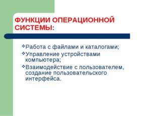 ФУНКЦИИ ОПЕРАЦИОННОЙ СИСТЕМЫ: Работа с файлами и каталогами; Управление устро