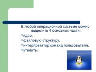 В любой операционной системе можно выделить 4 основных части: ядро, файловую