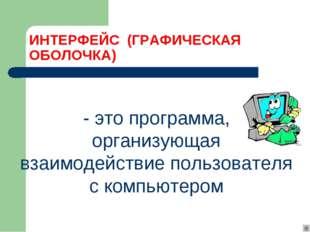 ИНТЕРФЕЙС (ГРАФИЧЕСКАЯ ОБОЛОЧКА) - это программа, организующая взаимодействи