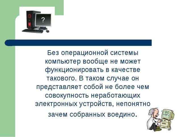 Без операционной системы компьютер вообще не может функционировать в качеств...