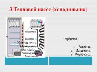 3.Тепловой насос (холодильник) Устройство : Радиатор. Испаритель. Компрессор.