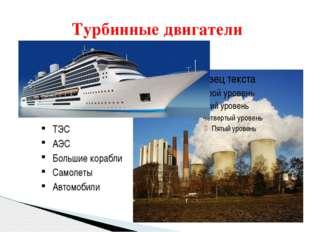 Турбинные двигатели ТЭС АЭС Большие корабли Самолеты Автомобили
