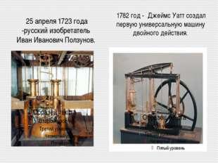 25 апреля 1723 года -русский изобретатель Иван Иванович Ползунов. 1782 год -