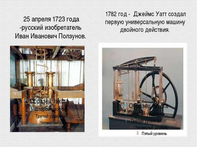 25 апреля 1723 года -русский изобретатель Иван Иванович Ползунов. 1782 год -...