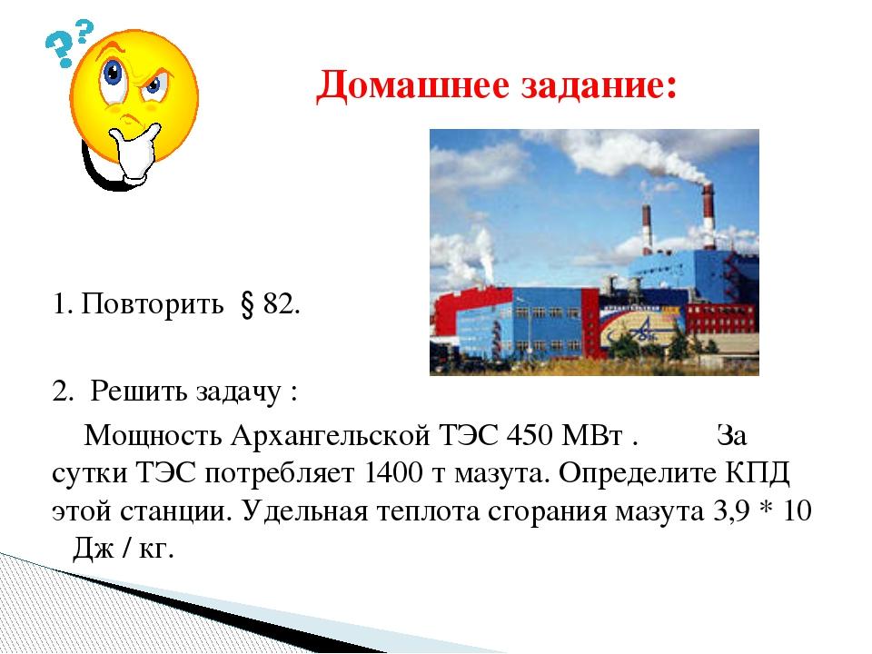 1. Повторить § 82. 2. Решить задачу : Мощность Архангельской ТЭС 450 МВт . З...