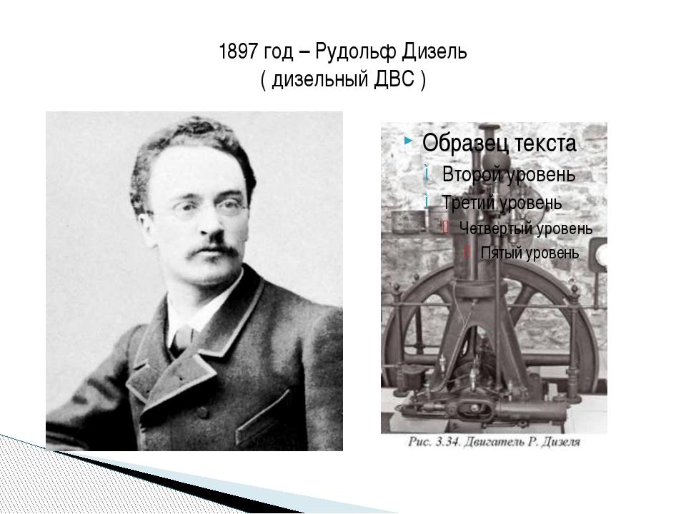 1897 год – Рудольф Дизель ( дизельный ДВС )