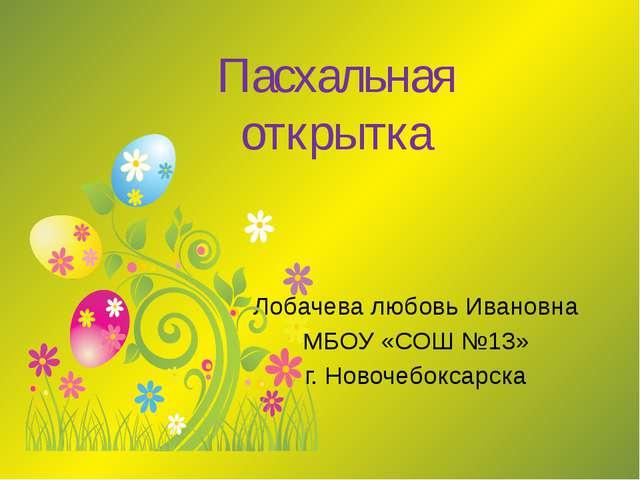 Пасхальная открытка Лобачева любовь Ивановна МБОУ «СОШ №13» г. Новочебоксарска
