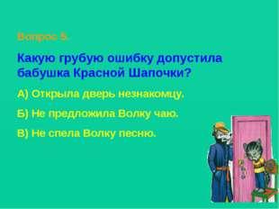 Вопрос 5. Какую грубую ошибку допустила бабушка Красной Шапочки? А) Открыла д