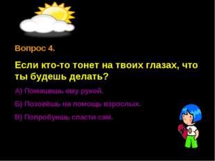 Вопрос 4. Если кто-то тонет на твоих глазах, что ты будешь делать? А) Помашеш