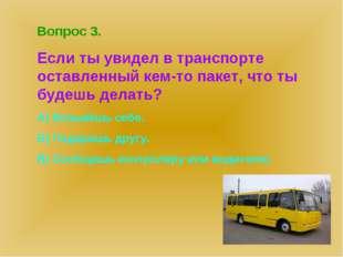 Вопрос 3. Если ты увидел в транспорте оставленный кем-то пакет, что ты будешь