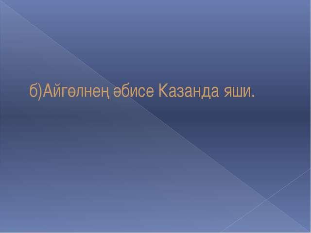 б)Айгөлнең әбисе Казанда яши.
