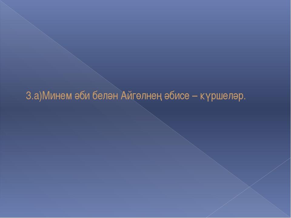 3.а)Минем әби белән Айгөлнең әбисе – күршеләр.