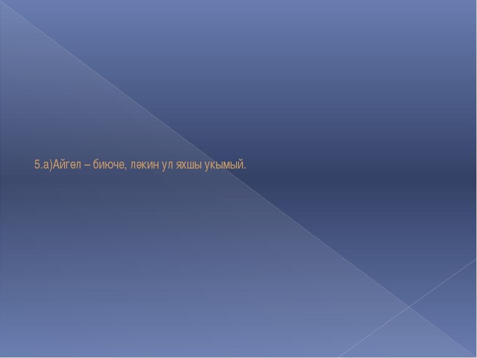 5.а)Айгөл – биюче, ләкин ул яхшы укымый.