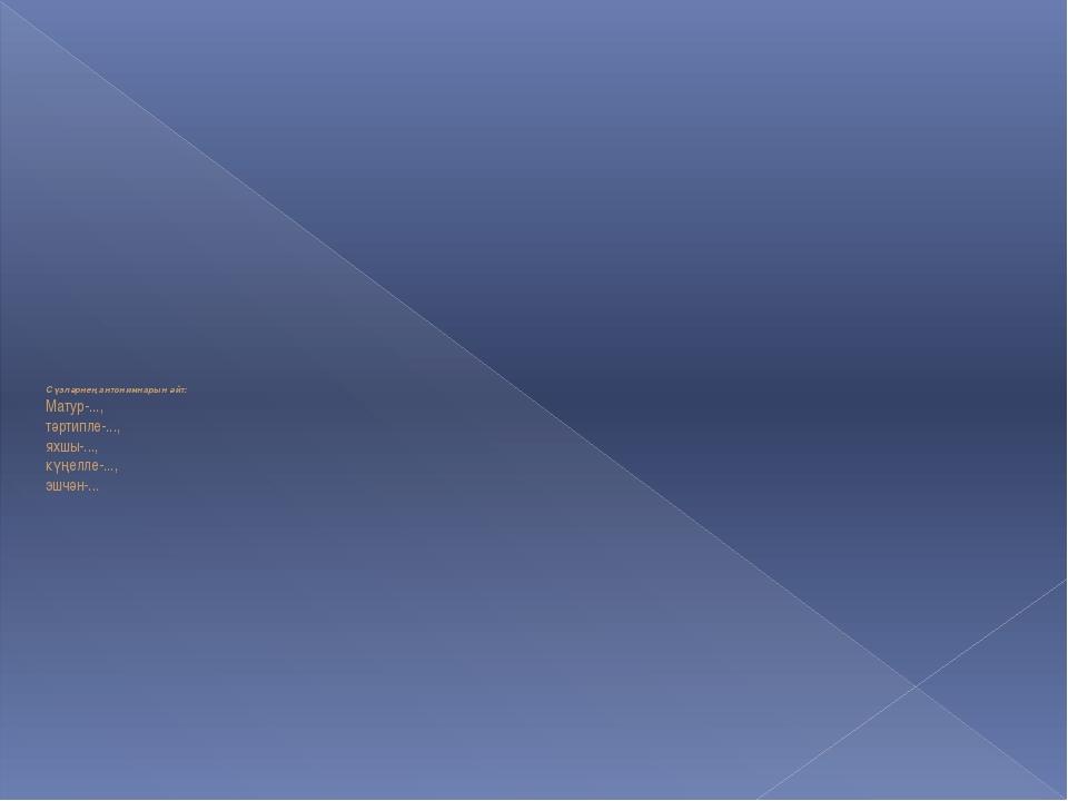 Сүзләрнең антонимнарын әйт: Матур-..., тәртипле-..., яхшы-..., күңелле-..., э...