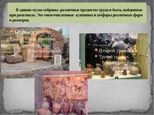 В здании музея собраны различные предметы труда и быта, найденные при