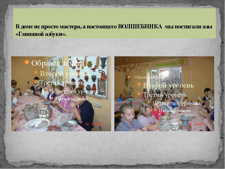 В доме не просто мастера, а настоящего ВОЛШЕБНИКА мы постигали азы «Глиняной...