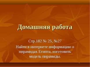 Домашняя работа Стр.182 № 25, №27 Найти в интернете информацию о пирамидах Ег