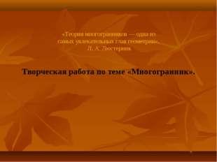 «Теория многогранников — одна из самых увлекательных глав геометрии». Л. А.