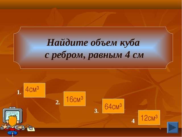 Найдите объем куба с ребром, равным 4 см 16см³ 64см³ 12см³ 4см³ 1. 2. 3. 4.