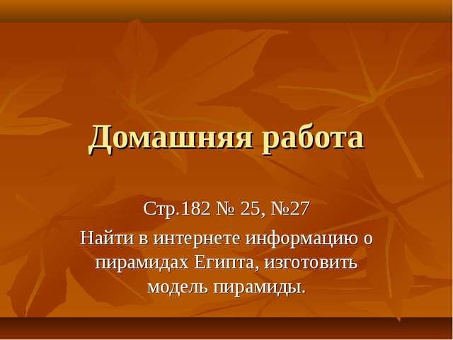 Домашняя работа Стр.182 № 25, №27 Найти в интернете информацию о пирамидах Ег...