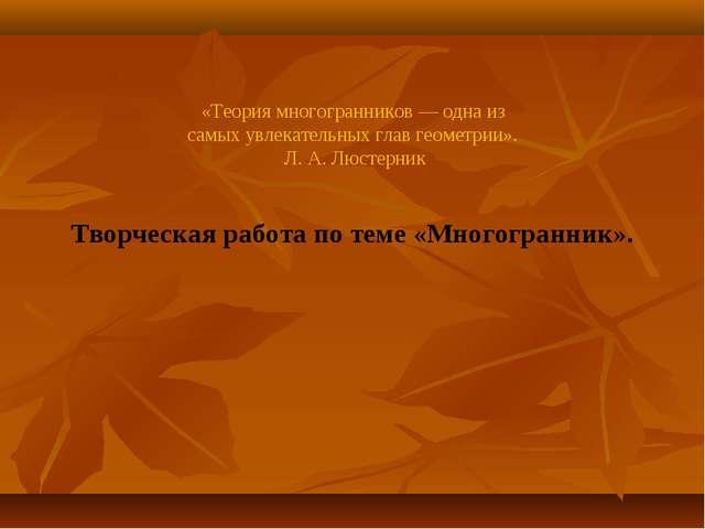 «Теория многогранников — одна из самых увлекательных глав геометрии». Л. А....