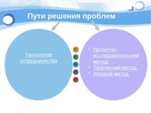 Пути решения проблем Проектно-исследовательский метод; Творческий метод; Игро