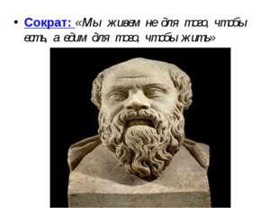 Сократ: « Мы живем не для того, чтобы есть, а едим для того, чтобы жить»