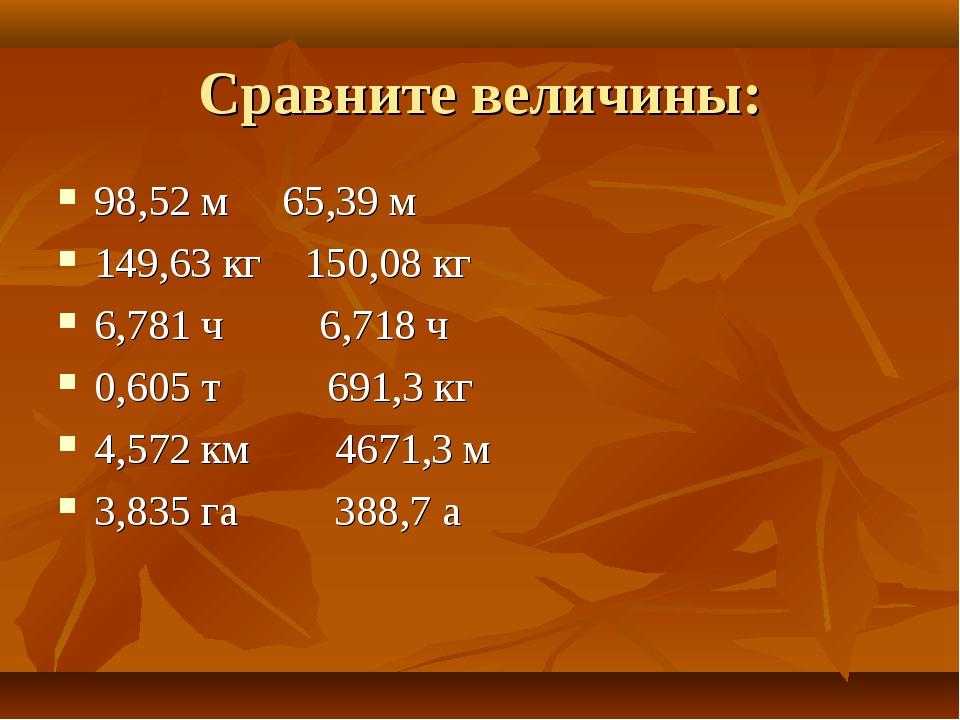 Сравните величины: 98,52 м 65,39 м 149,63 кг 150,08 кг 6,781 ч 6,718 ч 0,605...