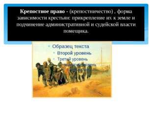 Крепостное право - (крепостничество) , форма зависимости крестьян: прикреплен