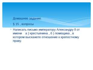 Домашнее задание. § 15 , вопросы Написать письмо императору Александру ll от