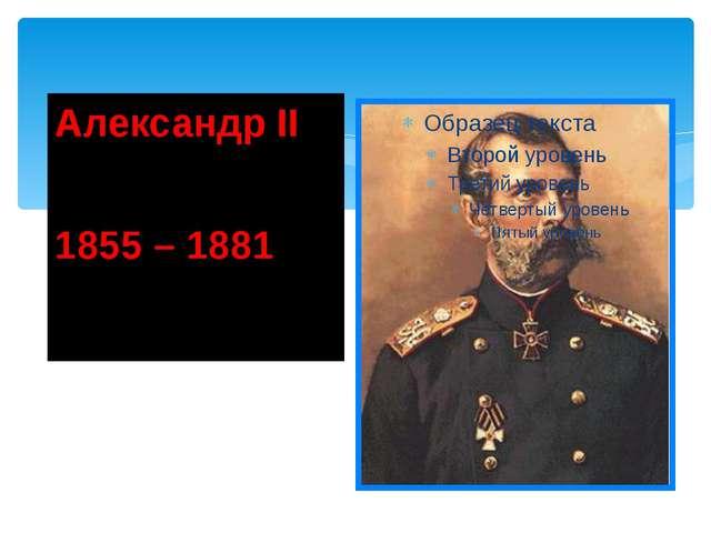 Александр II 1855 – 1881