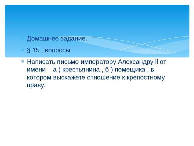 Домашнее задание. § 15 , вопросы Написать письмо императору Александру ll от...